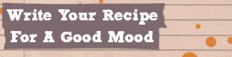 Write Your Recipe For A Good Mood